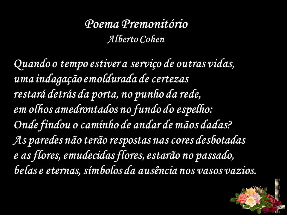 Poema Premonitório Alberto Cohen Quando o tempo estiver a serviço de outras vidas, uma indagação emoldurada de certezas restará detrás da porta, no punho da rede, em olhos amedrontados no fundo do espelho: Onde findou o caminho de andar de mãos dadas.
