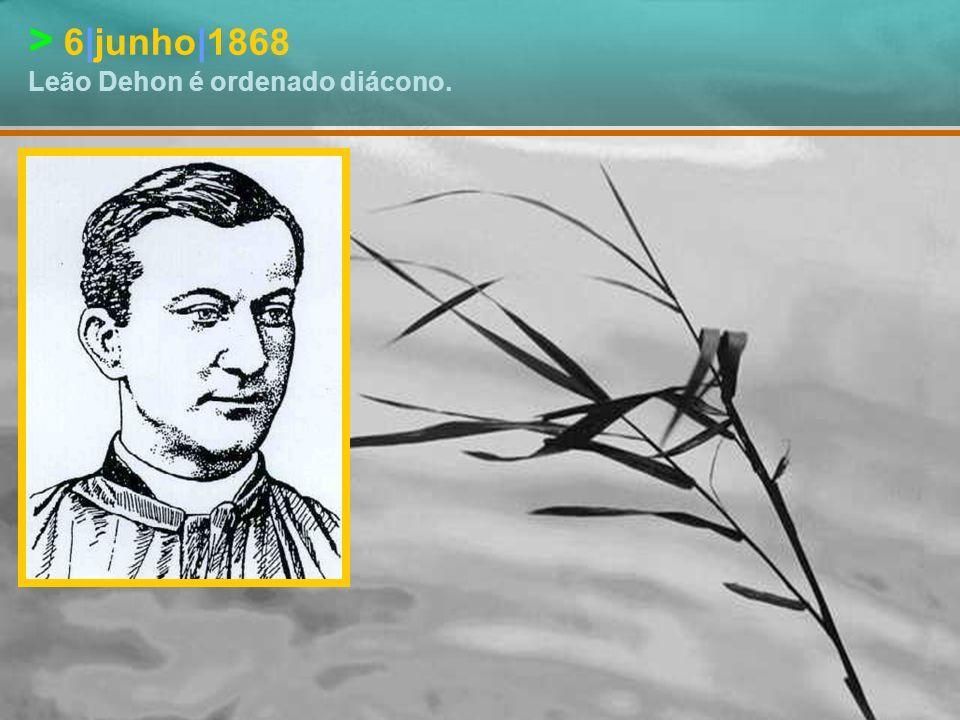 > 6|junho|1868 Leão Dehon é ordenado diácono.