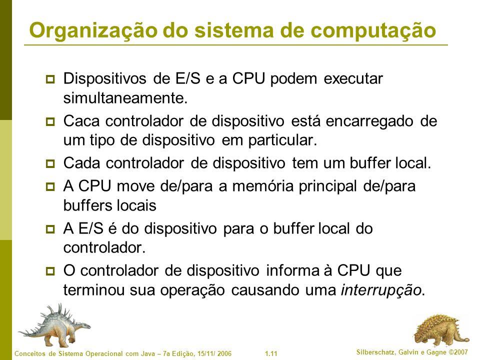 1.11 Silberschatz, Galvin e Gagne ©2007 Conceitos de Sistema Operacional com Java – 7a Edição, 15/11/ 2006 Organização do sistema de computação Dispositivos de E/S e a CPU podem executar simultaneamente.
