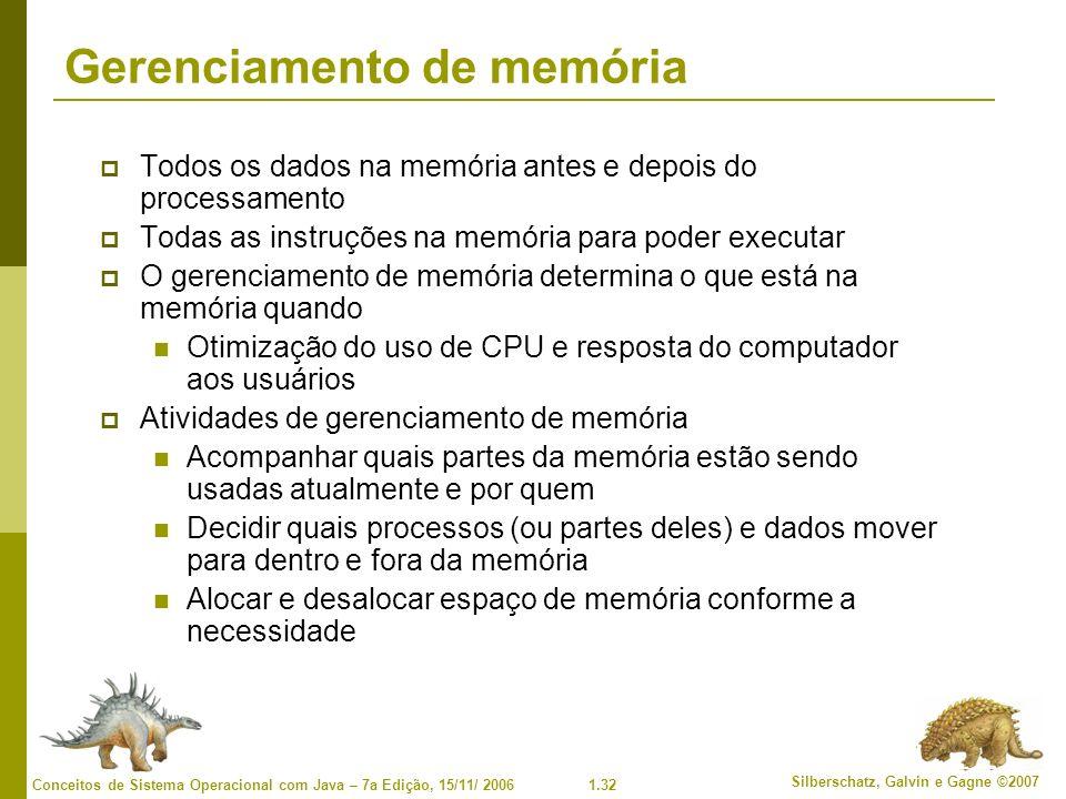 1.32 Silberschatz, Galvin e Gagne ©2007 Conceitos de Sistema Operacional com Java – 7a Edição, 15/11/ 2006 Gerenciamento de memória Todos os dados na memória antes e depois do processamento Todas as instruções na memória para poder executar O gerenciamento de memória determina o que está na memória quando Otimização do uso de CPU e resposta do computador aos usuários Atividades de gerenciamento de memória Acompanhar quais partes da memória estão sendo usadas atualmente e por quem Decidir quais processos (ou partes deles) e dados mover para dentro e fora da memória Alocar e desalocar espaço de memória conforme a necessidade