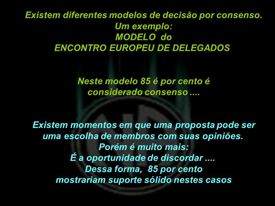 Existem diferentes modelos de decisão por consenso. Um exemplo: MODELO do ENCONTRO EUROPEU DE DELEGADOS Neste modelo 85 é por cento é considerado cons