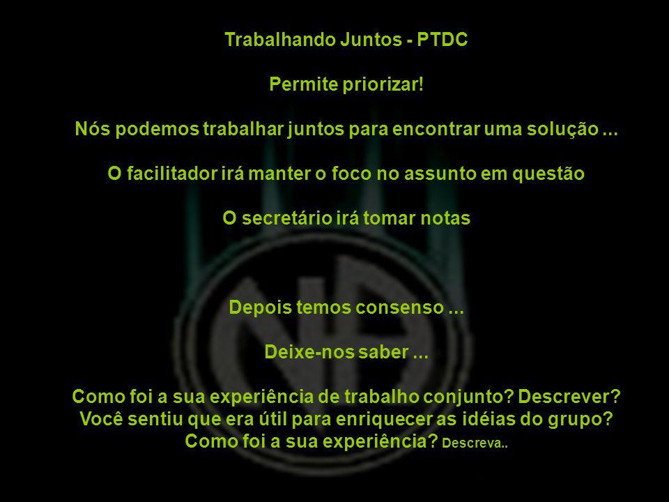 Trabalhando Juntos - PTDC Permite priorizar! Nós podemos trabalhar juntos para encontrar uma solução... O facilitador irá manter o foco no assunto em