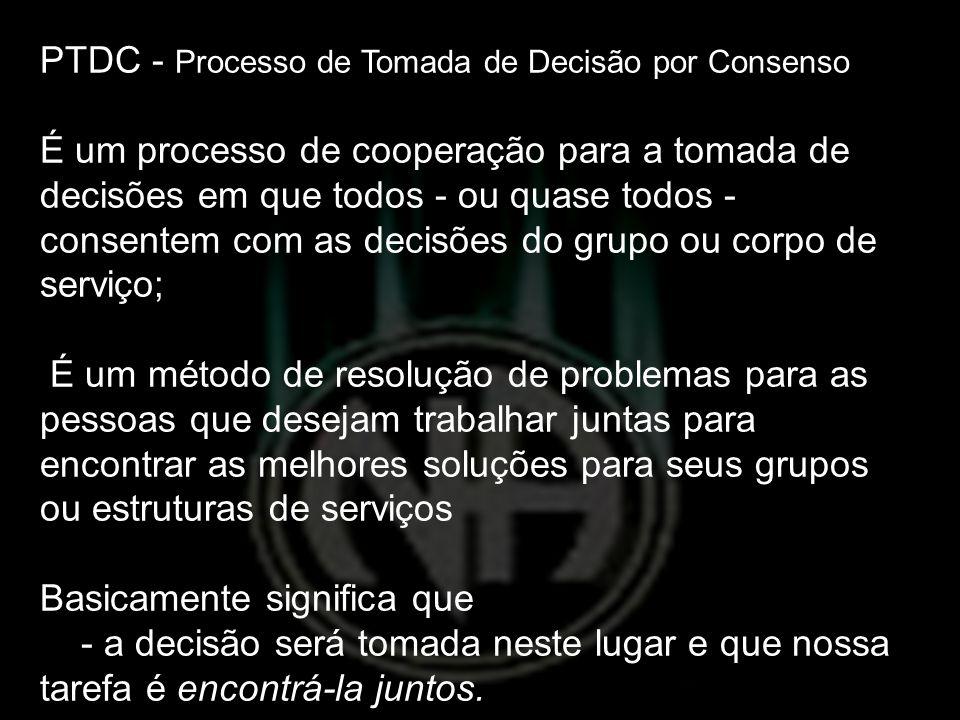 PTDC - Processo de Tomada de Decisão por Consenso É um processo de cooperação para a tomada de decisões em que todos - ou quase todos - consentem com