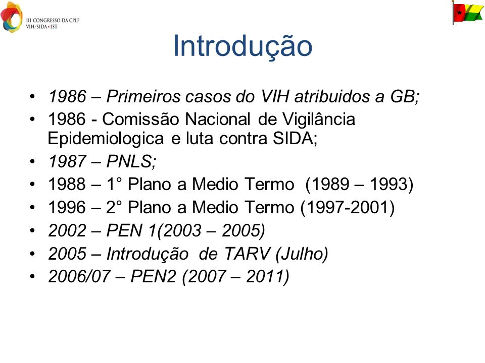 Introdução 1986 – Primeiros casos do VIH atribuidos a GB; 1986 - Comissão Nacional de Vigilância Epidemiologica e luta contra SIDA; 1987 – PNLS; 1988 – 1° Plano a Medio Termo (1989 – 1993) 1996 – 2° Plano a Medio Termo (1997-2001) 2002 – PEN 1(2003 – 2005) 2005 – Introdução de TARV (Julho) 2006/07 – PEN2 (2007 – 2011)