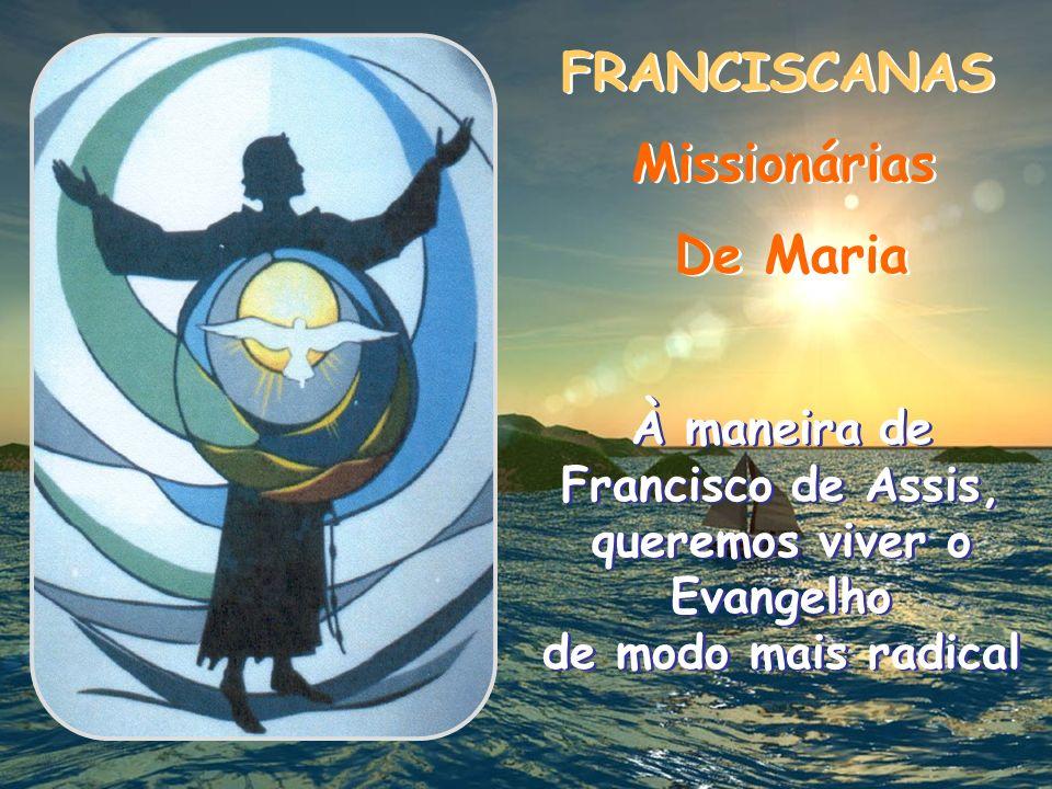 FRANCISCANAS FRANCISCANAS Missionárias Missionárias De Maria De Maria À maneira de Francisco de Assis, queremos viver o Evangelho de modo mais radical À maneira de Francisco de Assis, queremos viver o Evangelho de modo mais radical