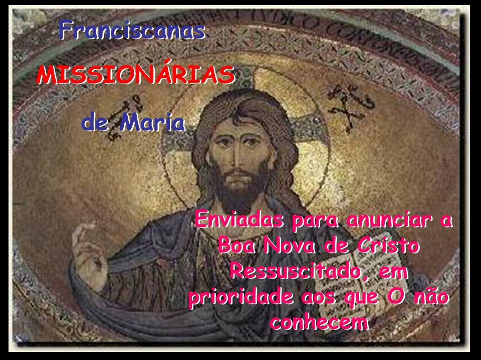 Franciscanas Franciscanas MISSIONÁRIAS MISSIONÁRIAS de Maria de Maria Enviadas para anunciar a Boa Nova de Cristo Ressuscitado, em prioridade aos que O não conhecem Enviadas para anunciar a Boa Nova de Cristo Ressuscitado, em prioridade aos que O não conhecem
