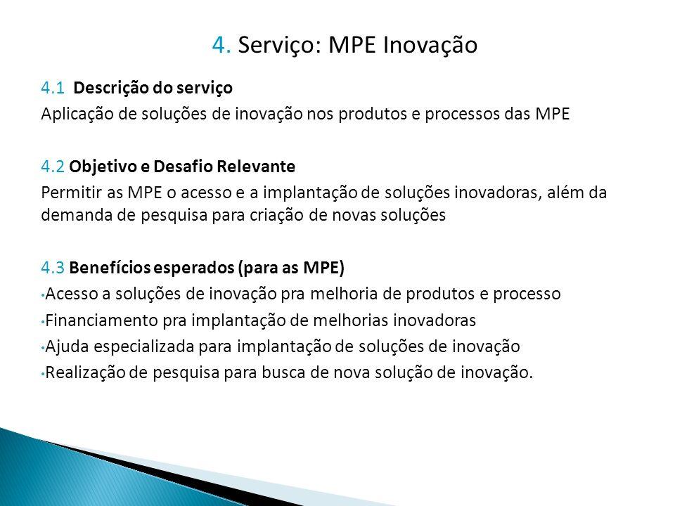 4.1 Descrição do serviço Aplicação de soluções de inovação nos produtos e processos das MPE 4.2 Objetivo e Desafio Relevante Permitir as MPE o acesso e a implantação de soluções inovadoras, além da demanda de pesquisa para criação de novas soluções 4.3 Benefícios esperados (para as MPE) Acesso a soluções de inovação pra melhoria de produtos e processo Financiamento pra implantação de melhorias inovadoras Ajuda especializada para implantação de soluções de inovação Realização de pesquisa para busca de nova solução de inovação.