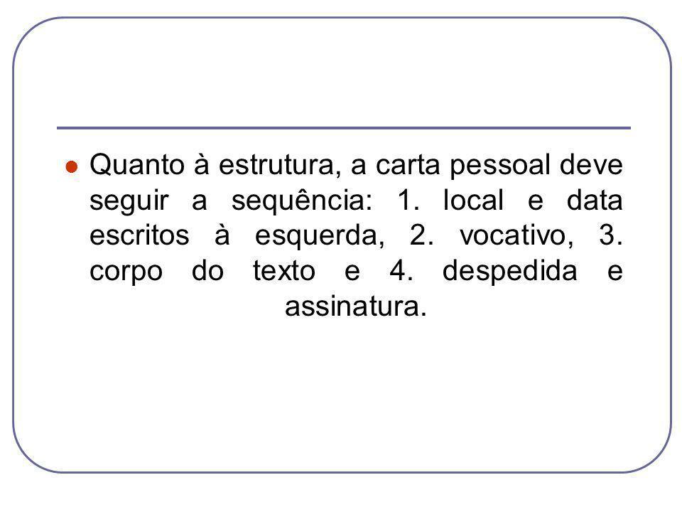 Quanto à estrutura, a carta pessoal deve seguir a sequência: 1. local e data escritos à esquerda, 2. vocativo, 3. corpo do texto e 4. despedida e assi