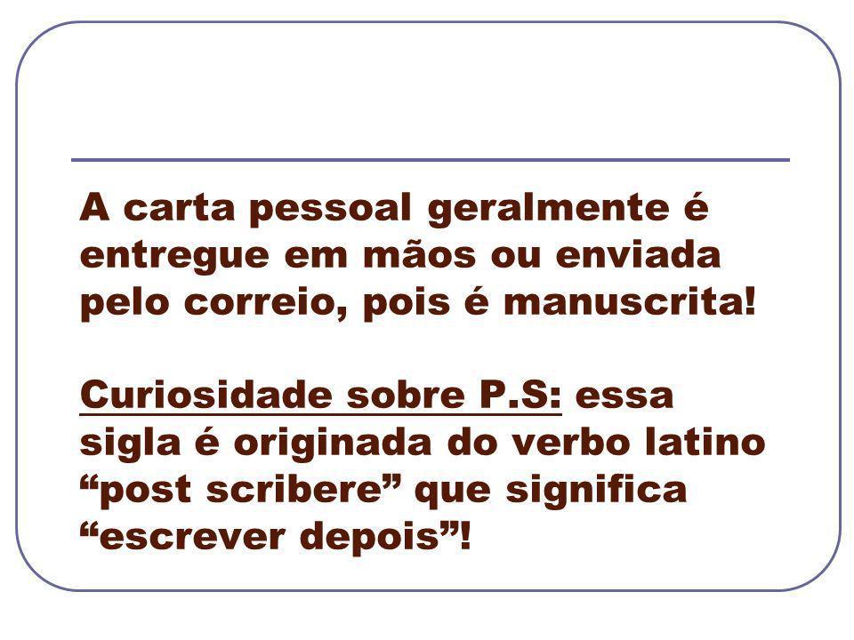 A carta pessoal geralmente é entregue em mãos ou enviada pelo correio, pois é manuscrita! Curiosidade sobre P.S: essa sigla é originada do verbo latin