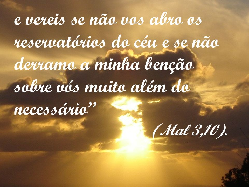 e vereis se não vos abro os reservatórios do céu e se não derramo a minha benção sobre vós muito além do necessário ( Mal 3,10).