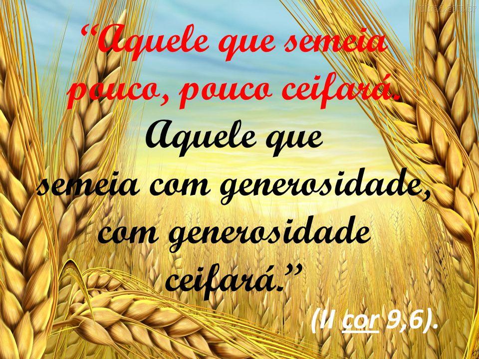 Aquele que semeia pouco, pouco ceifará. Aquele que semeia com generosidade, com generosidade ceifará. (II cor 9,6).