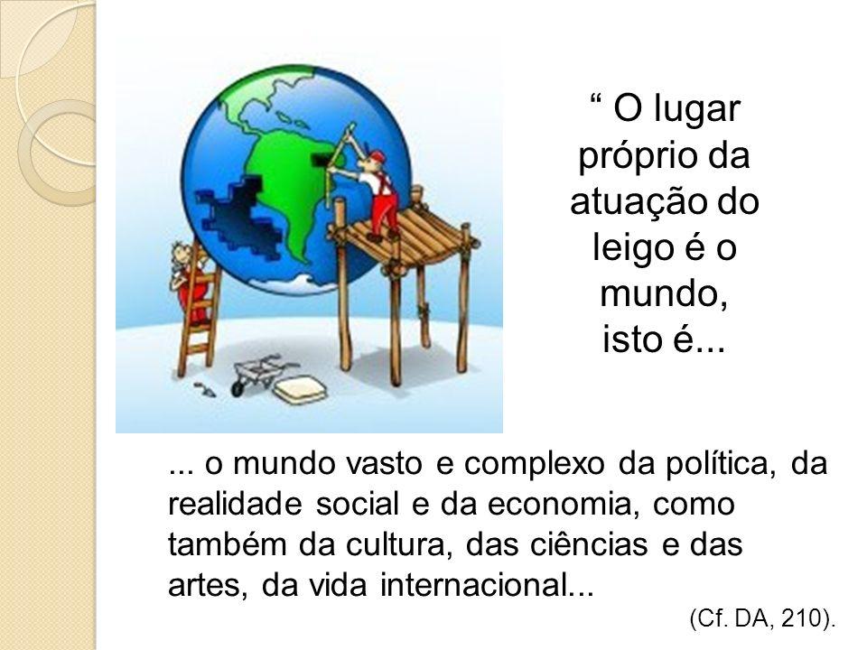 O lugar próprio da atuação do leigo é o mundo, isto é...... o mundo vasto e complexo da política, da realidade social e da economia, como também da cu