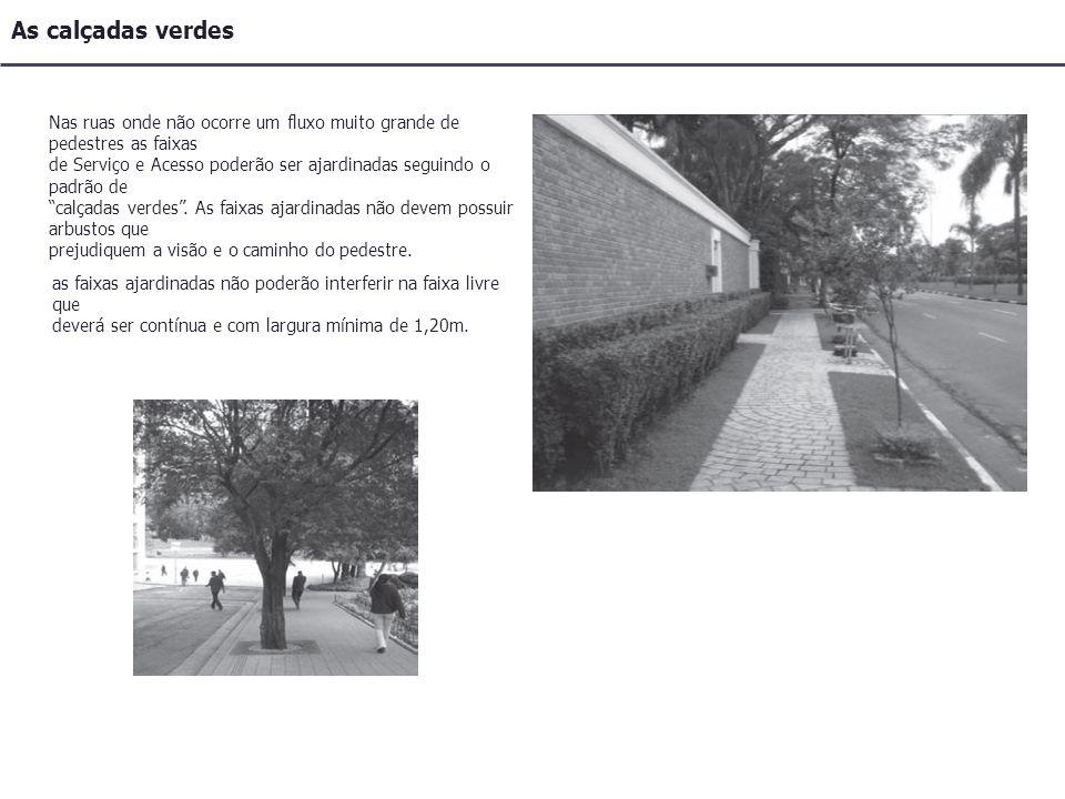 Nas ruas onde não ocorre um fluxo muito grande de pedestres as faixas de Serviço e Acesso poderão ser ajardinadas seguindo o padrão de calçadas verdes.