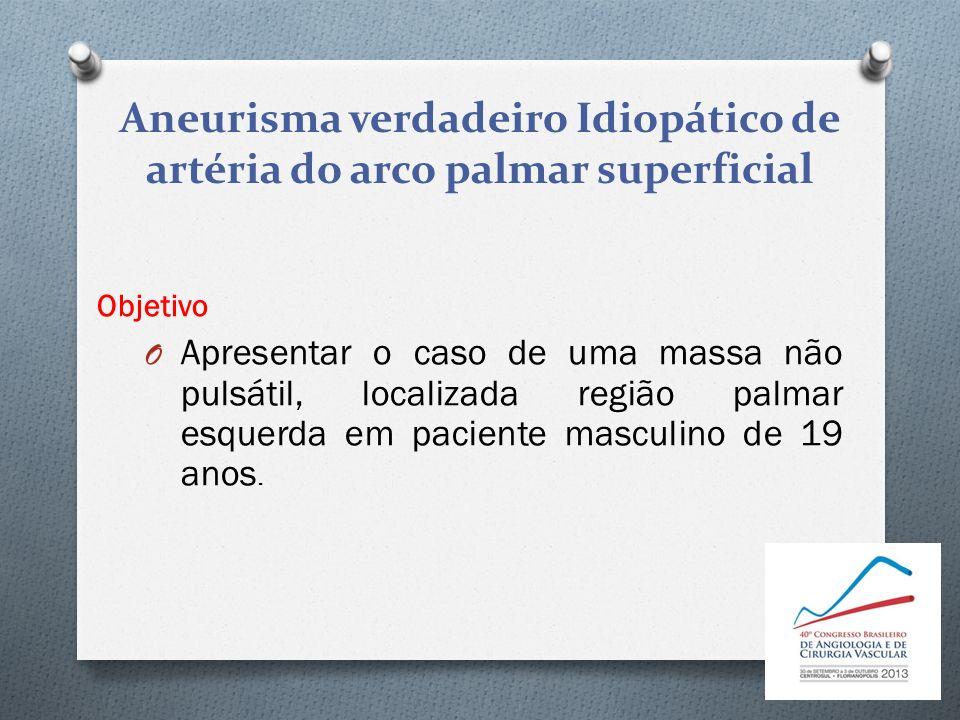 Aneurisma verdadeiro Idiopático de artéria do arco palmar superficial Objetivo O Apresentar o caso de uma massa não pulsátil, localizada região palmar