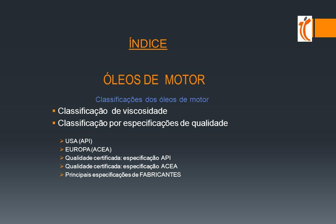 ÍNDICE ÓLEOS DE MOTOR Classificações dos óleos de motor Classificação de viscosidade Classificação por especificações de qualidade USA (API) EUROPA (ACEA) Qualidade certificada: especificação API Qualidade certificada: especificação ACEA Principais especificações de FABRICANTES