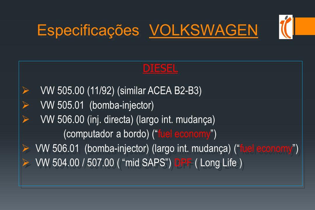 GASOLINA VW 501.01 (11/92) (minerais) (similar ACEA A2) VW 500.00 (11/92) (sintéticos ou semi-sintéticos) (similar ACEA A3) VW 500.00 (11/92) (sintéticos ou semi-sintéticos) (similar ACEA A3) VW 502.00 (01/97) (substitui as 2 anteriores) ( intervalo mudança) VW 502.00 (01/97) (substitui as 2 anteriores) ( intervalo mudança) VW 503.00 (largo interv.mudança) (computador a bordo) (fuel economy) VW 503.00 (largo interv.mudança) (computador a bordo) (fuel economy) VW 503.01 (igual que a anterior, para motores turbo) VW 503.01 (igual que a anterior, para motores turbo) * Modelos antes Ano/2000 pode-se utilizar óleos com especificações antigas, respeitando * Modelos antes Ano/2000 pode-se utilizar óleos com especificações antigas, respeitando os intervalos de mudança tradicionais.