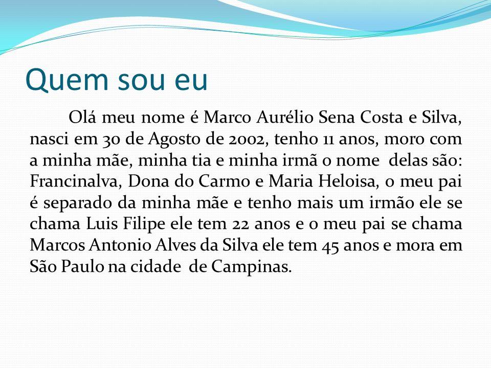 Quem sou eu Olá meu nome é Marco Aurélio Sena Costa e Silva, nasci em 30 de Agosto de 2002, tenho 11 anos, moro com a minha mãe, minha tia e minha irm