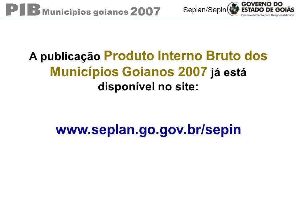 Municípios goianos 2007 Seplan/Sepin A publicação Produto Interno Bruto dos Municípios Goianos 2007 já está disponível no site: www.seplan.go.gov.br/s
