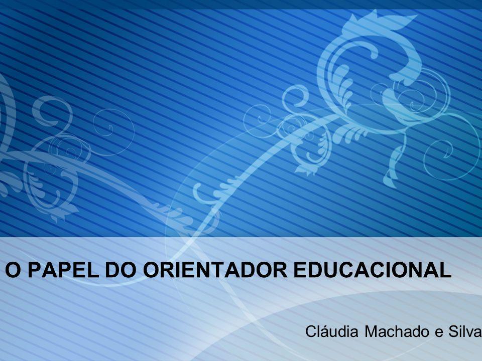 O PAPEL DO ORIENTADOR EDUCACIONAL Cláudia Machado e Silva