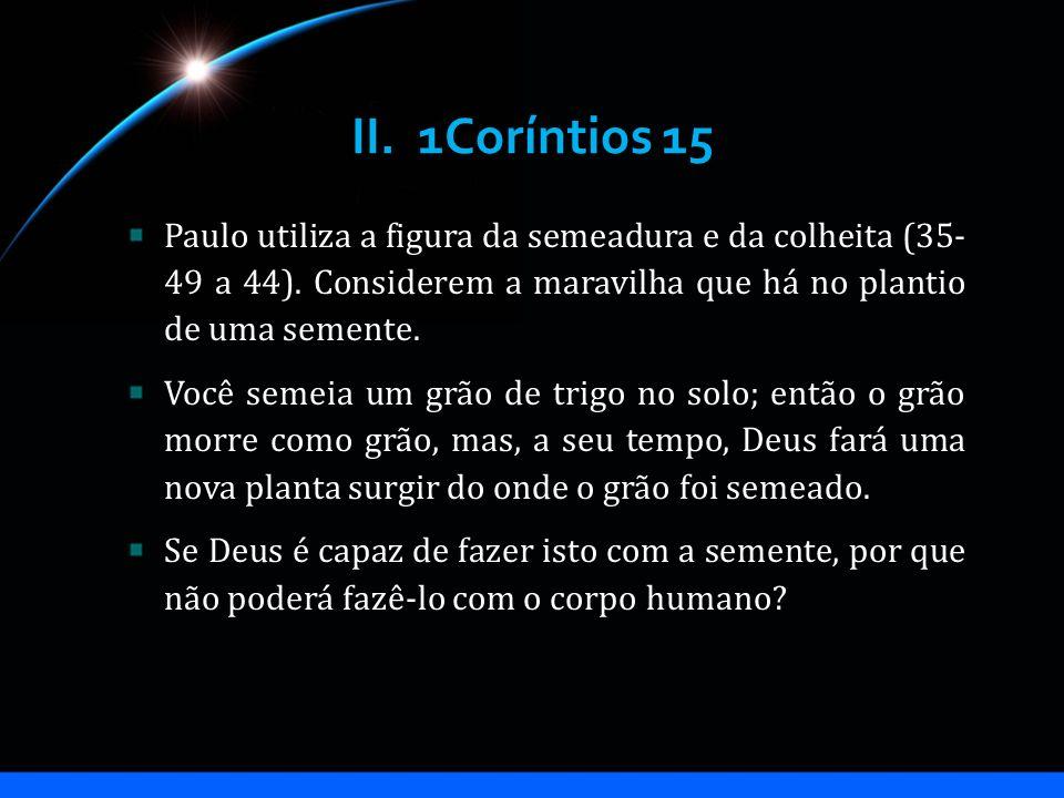 II. 1Coríntios 15 Paulo utiliza a figura da semeadura e da colheita (35- 49 a 44). Considerem a maravilha que há no plantio de uma semente. Você semei