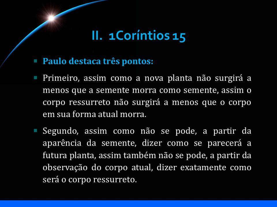 II. 1Coríntios 15 Paulo destaca três pontos: Primeiro, assim como a nova planta não surgirá a menos que a semente morra como semente, assim o corpo re