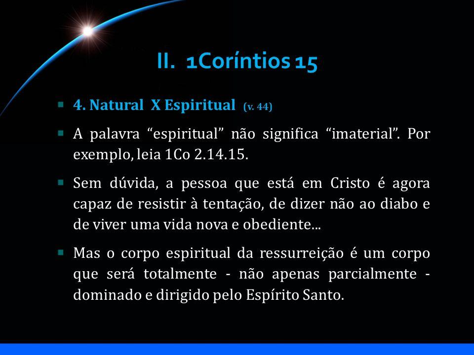 II. 1Coríntios 15 4. Natural X Espiritual (v. 44) A palavra espiritual não significa imaterial. Por exemplo, leia 1Co 2.14.15. Sem dúvida, a pessoa qu