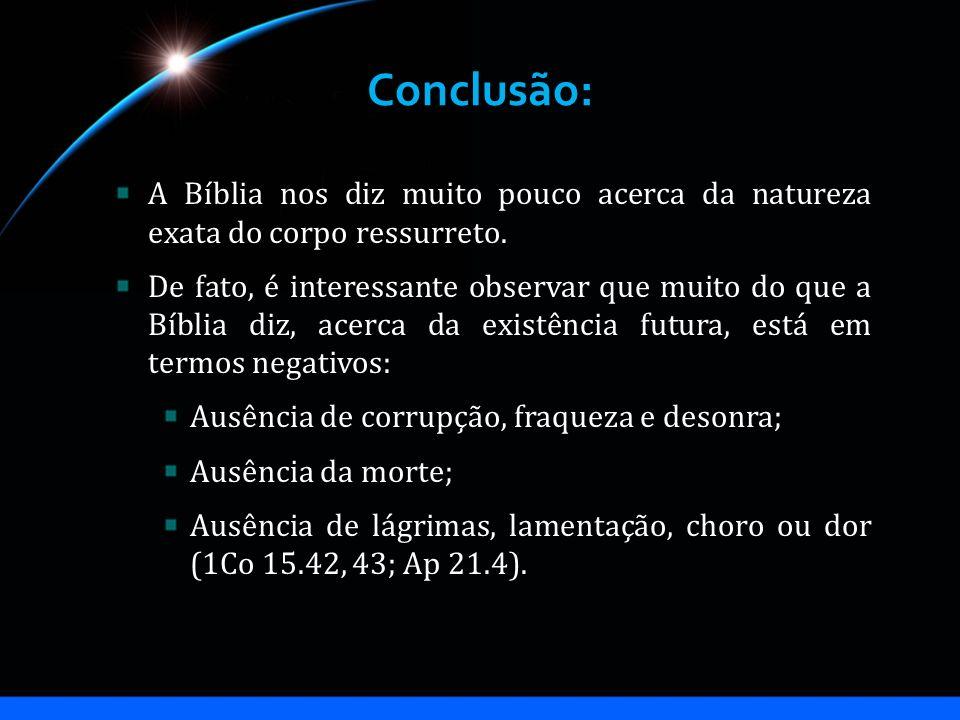 Conclusão: A Bíblia nos diz muito pouco acerca da natureza exata do corpo ressurreto. De fato, é interessante observar que muito do que a Bíblia diz,
