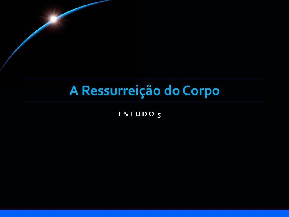 A Ressurreição do Corpo ESTUDO 5
