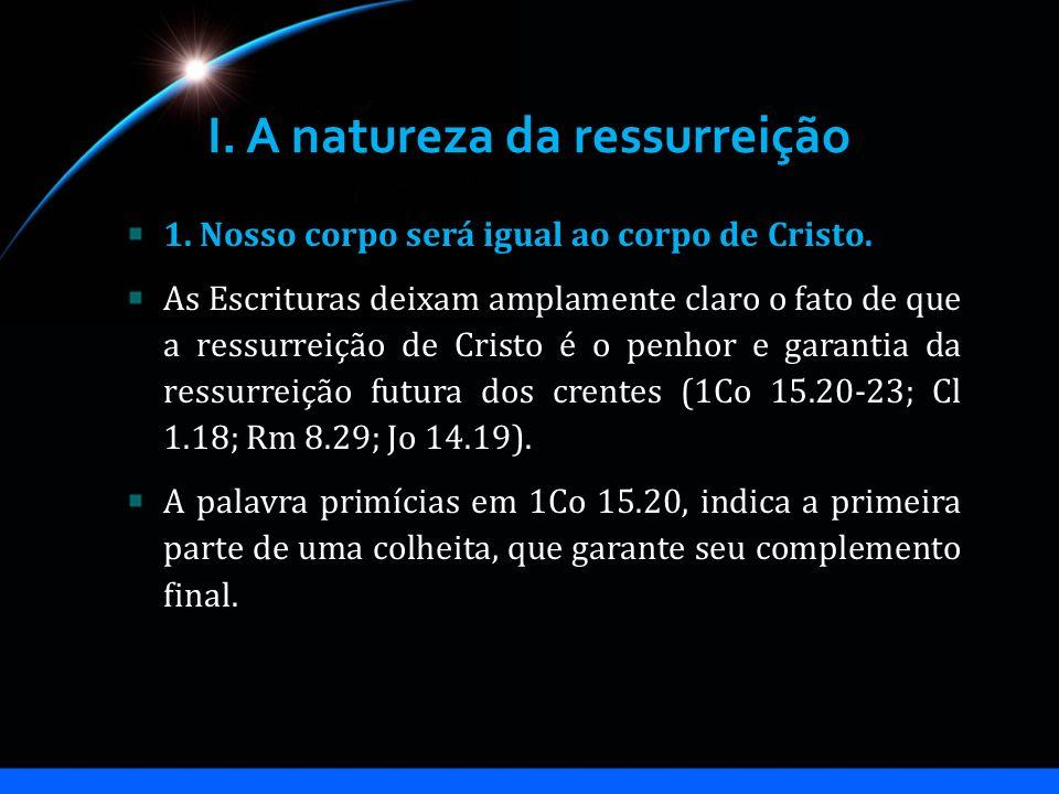 I. A natureza da ressurreição 1. Nosso corpo será igual ao corpo de Cristo. As Escrituras deixam amplamente claro o fato de que a ressurreição de Cris