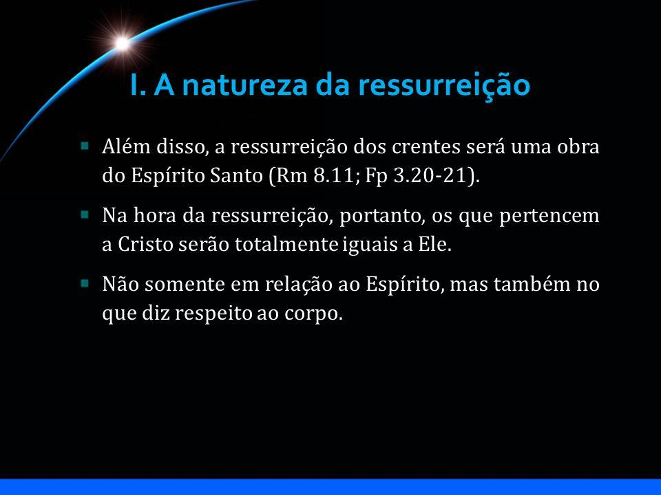 I. A natureza da ressurreição Além disso, a ressurreição dos crentes será uma obra do Espírito Santo (Rm 8.11; Fp 3.20-21). Na hora da ressurreição, p