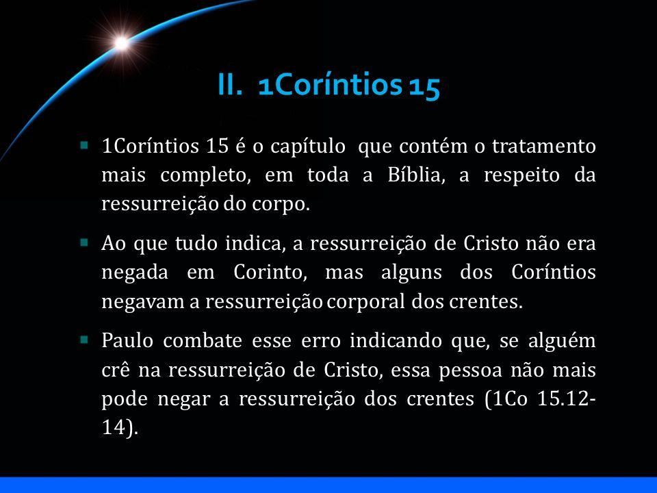 II. 1Coríntios 15 1Coríntios 15 é o capítulo que contém o tratamento mais completo, em toda a Bíblia, a respeito da ressurreição do corpo. Ao que tudo