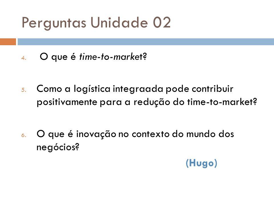 Perguntas Unidade 02 4. O que é time-to-market? 5. Como a logística integraada pode contribuir positivamente para a redução do time-to-market? 6. O qu