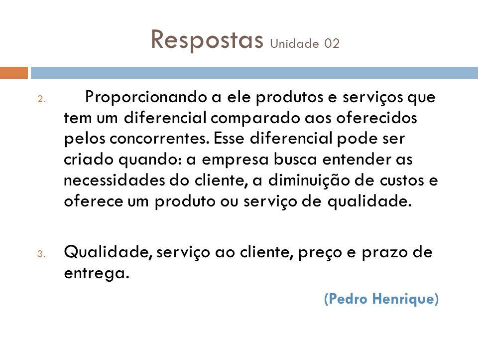 Respostas Unidade 02 2. Proporcionando a ele produtos e serviços que tem um diferencial comparado aos oferecidos pelos concorrentes. Esse diferencial