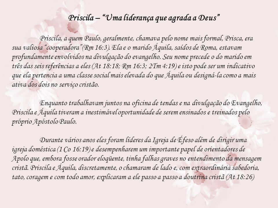 Priscila – Uma liderança que agrada a Deus Priscila, a quem Paulo, geralmente, chamava pelo nome mais formal, Prisca, era sua valiosa cooperadora(Rm 1