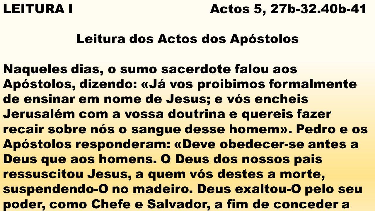 LEITURA I Actos 5, 27b-32.40b-41 Leitura dos Actos dos Apóstolos Naqueles dias, o sumo sacerdote falou aos Apóstolos, dizendo: «Já vos proibimos forma