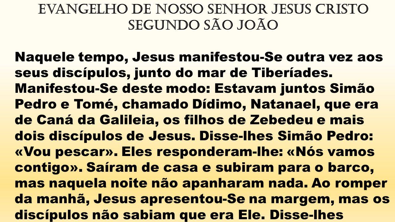 Evangelho de Nosso Senhor Jesus Cristo segundo São João Naquele tempo, Jesus manifestou-Se outra vez aos seus discípulos, junto do mar de Tiberíades.