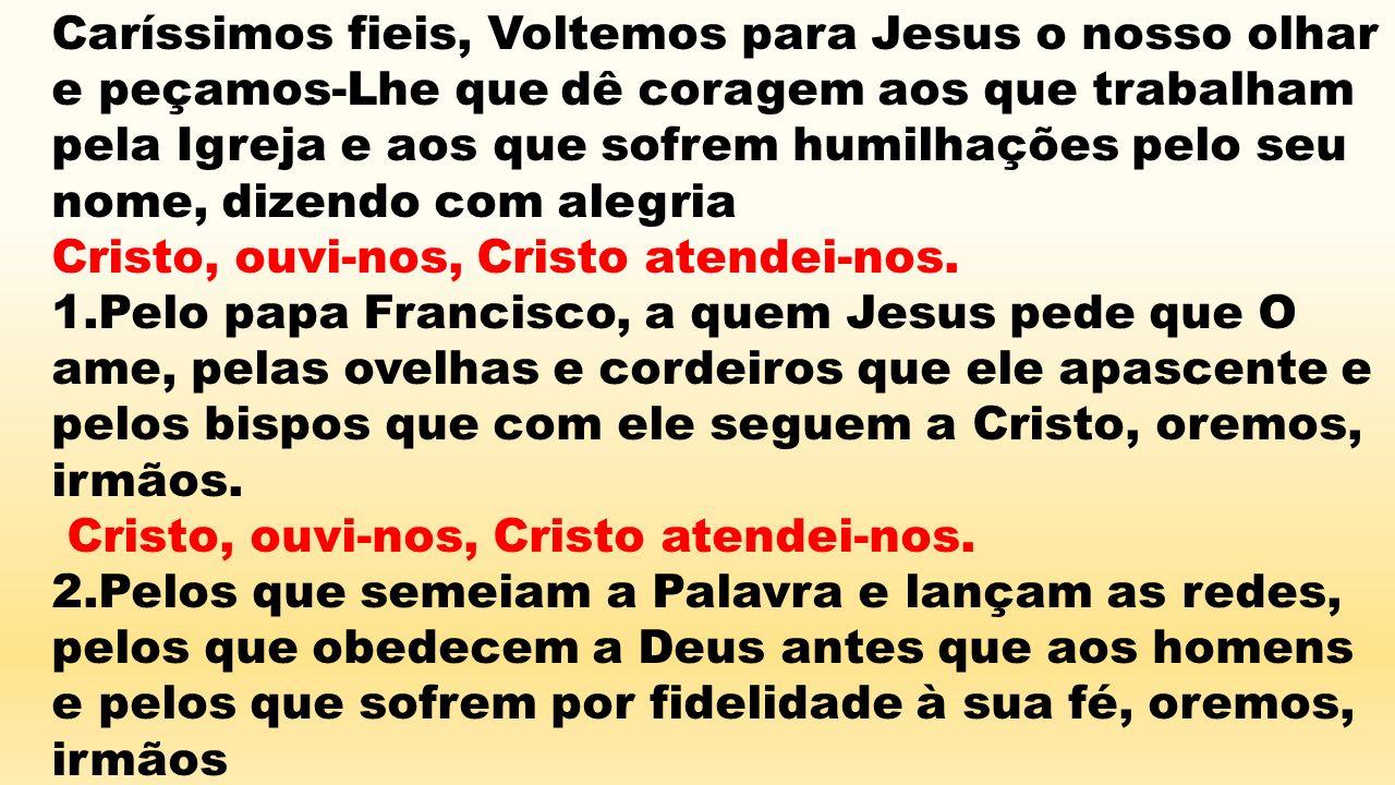 Caríssimos fieis, Voltemos para Jesus o nosso olhar e peçamos-Lhe que dê coragem aos que trabalham pela Igreja e aos que sofrem humilhações pelo seu n