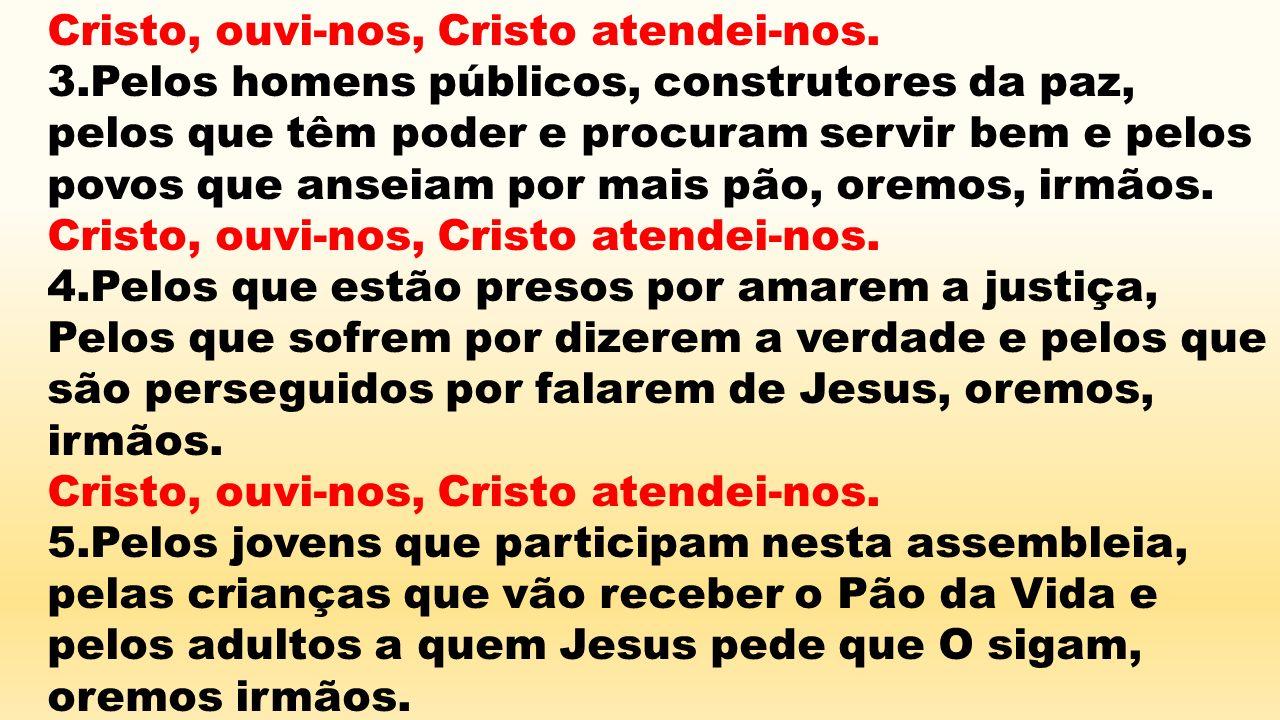 Cristo, ouvi-nos, Cristo atendei-nos. 3.Pelos homens públicos, construtores da paz, pelos que têm poder e procuram servir bem e pelos povos que anseia