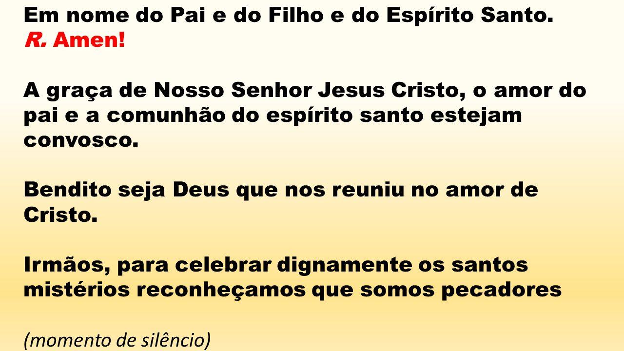 Em nome do Pai e do Filho e do Espírito Santo. R. Amen! A graça de Nosso Senhor Jesus Cristo, o amor do pai e a comunhão do espírito santo estejam con