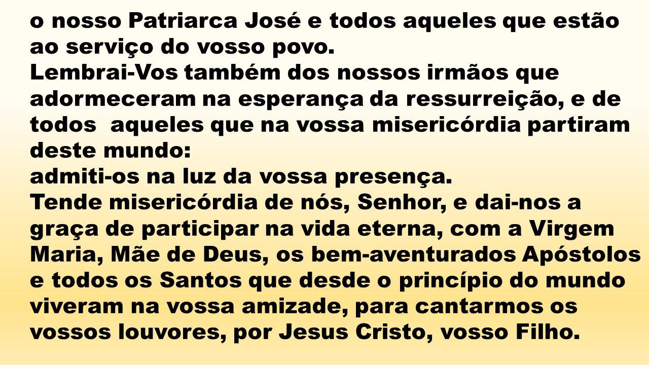 o nosso Patriarca José e todos aqueles que estão ao serviço do vosso povo. Lembrai-Vos também dos nossos irmãos que adormeceram na esperança da ressur