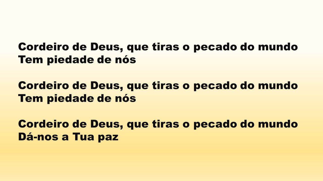 Cordeiro de Deus, que tiras o pecado do mundo Tem piedade de nós Cordeiro de Deus, que tiras o pecado do mundo Tem piedade de nós Cordeiro de Deus, qu