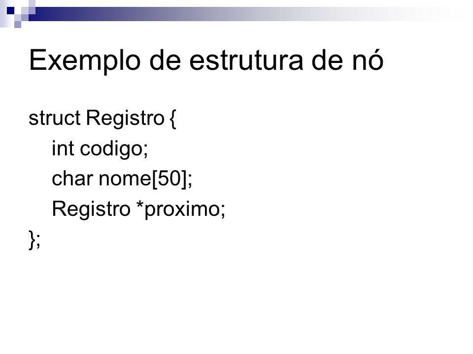 Exemplo de estrutura de nó struct Registro { int codigo; char nome[50]; Registro *proximo; };