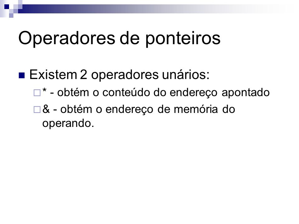 Operadores de ponteiros Existem 2 operadores unários: * - obtém o conteúdo do endereço apontado & - obtém o endereço de memória do operando.