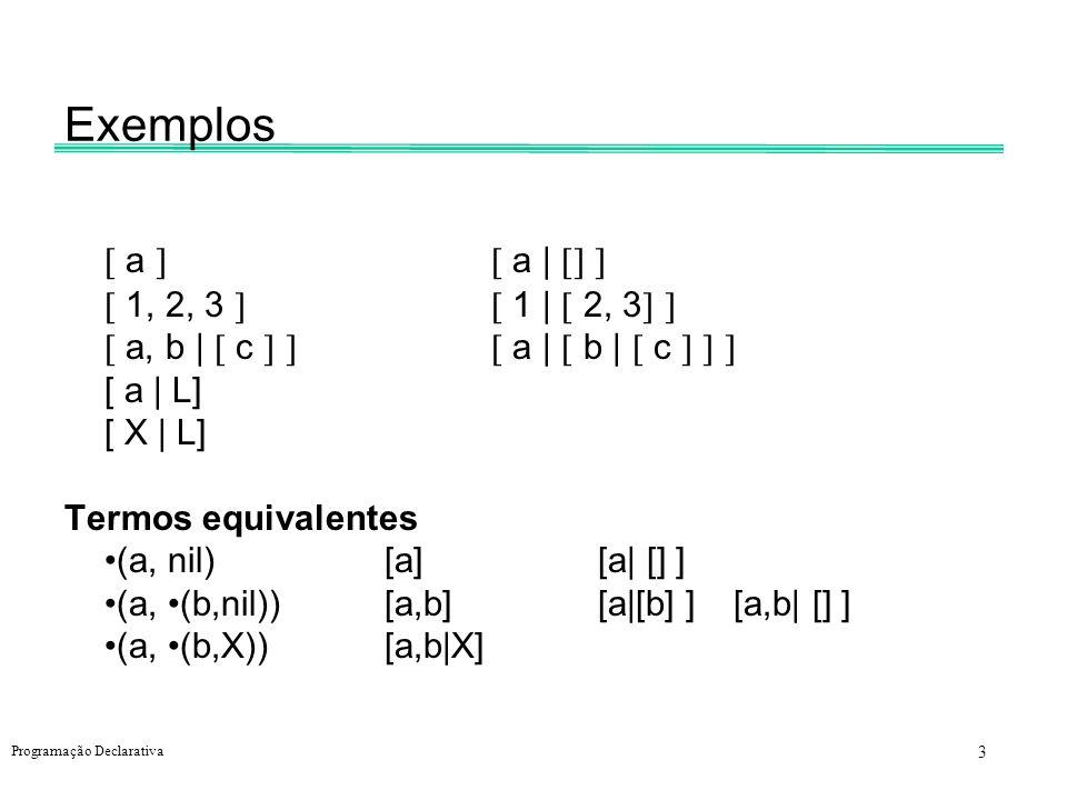 3 Programação Declarativa Exemplos a a | 1, 2, 3 1 | 2, 3 a, b | c a | b | c [ a | L] [ X | L] Termos equivalentes (a, nil)[a] [a| [] ] (a, (b,nil))[a