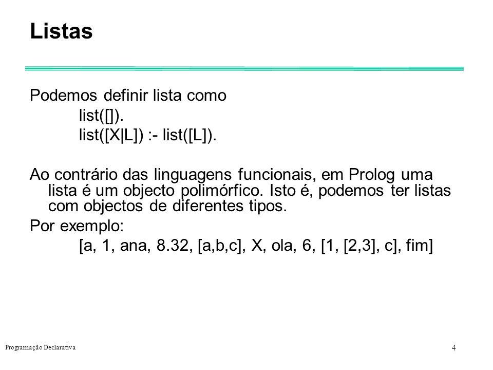 5 Programação Declarativa Unificação de listas e correspondentes substituições Lista1Lista2substituição X, Y, Z a, 2, b { X/a, Y/2, Z/b } ana X | L { X/ana, L/ } X, 8 | L a, Y, b { X/a, Y/8 L/ b } X | L a, 10, b { X/a, L/ 10,b } X a, 12 não unificáveis X | Y | Z a, 12, b { X/a, Y/12, Z/ b } c | L1 Y, a | L2 { L1/ a | L2, Y/c }