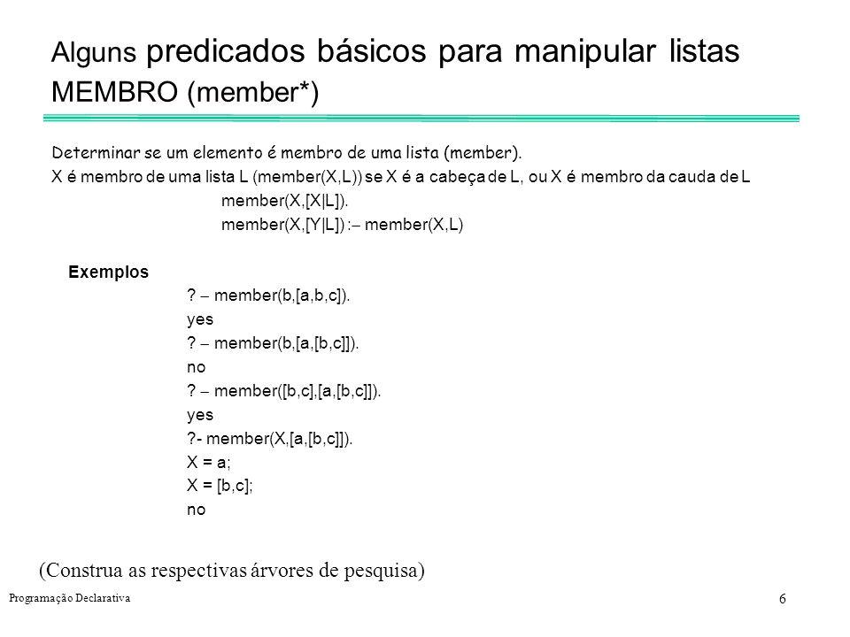 7 Programação Declarativa Alguns predicados básicos para manipular listas CONCATENAÇÃO (append*) append(L,M,N) - N é a concatenação de L e M se L é vazia, N é igual a M; se L não é vazia, N é igual à lista cuja cabeça é a cabeça de L e cauda igual à concatenação da cauda de L com a lista M.
