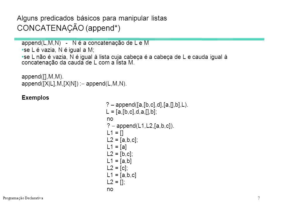 7 Programação Declarativa Alguns predicados básicos para manipular listas CONCATENAÇÃO (append*) append(L,M,N) - N é a concatenação de L e M se L é va
