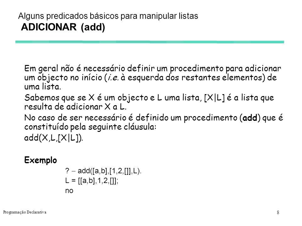 9 Programação Declarativa Alguns procedimentos básicos sobre listas Remover (del) del(X,L,M) - M é a lista que resulta da remoção de uma ocorrência do objecto X na lista L.