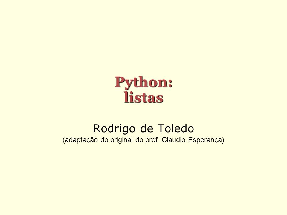 Python: listas Rodrigo de Toledo (adaptação do original do prof. Claudio Esperança)