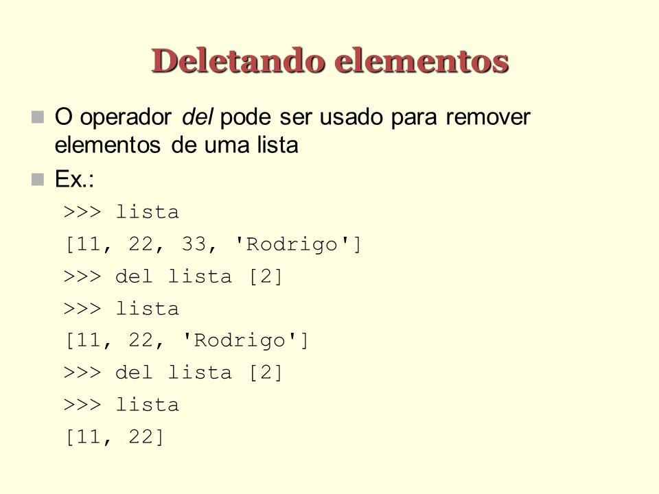 Deletando elementos O operador del pode ser usado para remover elementos de uma lista Ex.: >>> lista [11, 22, 33, 'Rodrigo'] >>> del lista [2] >>> lis
